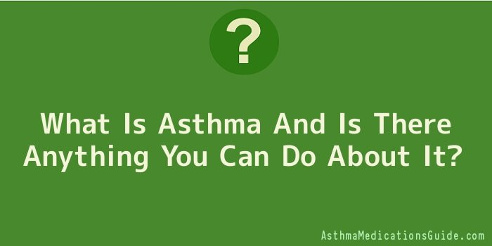 What Is Asthma And Is There Anything You Can Do About It
